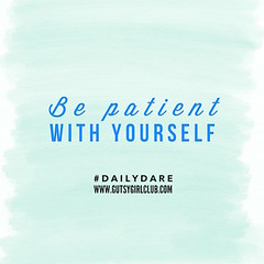 Be patient with yourself. (Daily Dare) Tags: uploadedviaflickrqcom empowerment brave beyou gutsygirl gutsygirlclub girlpower