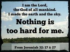 NothingIsTooHard (Yay God Ministries) Tags: iamthelordthegodofallmankindimadetheearthandtheskynothingistoohardforme fromjeremiah3217andjeremiah3227 jeremiah3227 jeremiah3217 jeremiah yay god bible scripture