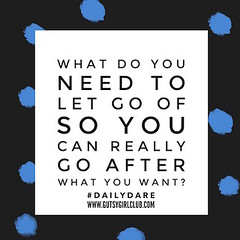 What do you need to let go of so you can really go after what you want? (Daily Dare) Tags: uploadedviaflickrqcom empowerment brave beyou gutsygirl gutsygirlclub girlpower dailydare