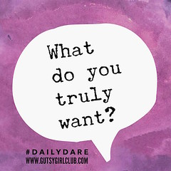 What do you truly want? (Daily Dare) Tags: uploadedviaflickrqcom empowerment brave beyou gutsygirl gutsygirlclub girlpower dailydare