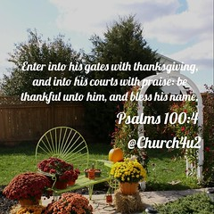 """#Psalms 100 - 4 """"Enter into his gates with #thanksgiving, and into his courts with praise: be thankful unto him, and bless his name. (@CHURCH4U2) Tags: bible verse pic"""